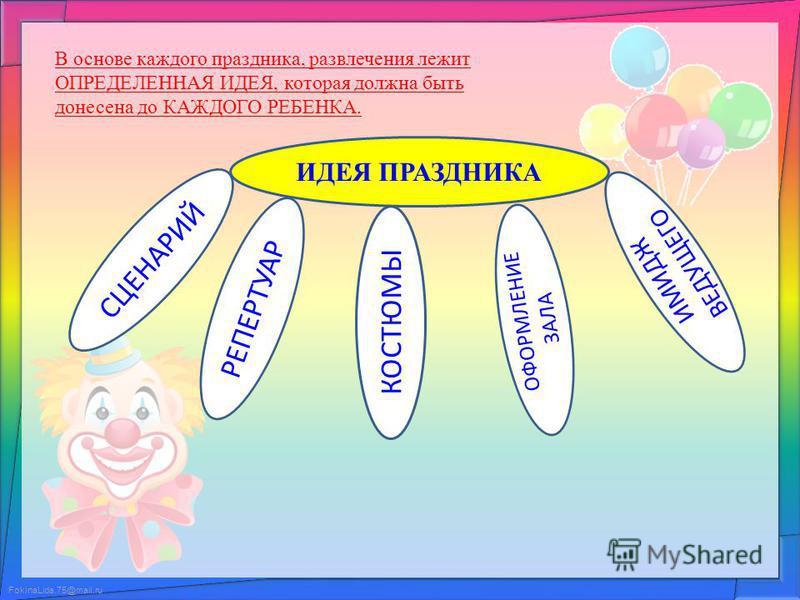 FokinaLida.75@mail.ru В основе каждого праздника, развлечения лежит ОПРЕДЕЛЕННАЯ ИДЕЯ, которая должна быть донесена до КАЖДОГО РЕБЕНКА. ИДЕЯ ПРАЗДНИКА СЦЕНАРИЙ ИМИДЖ ВЕДУЩЕГО ОФОРМЛЕНИЕ ЗАЛА КОСТЮМЫ РЕПЕРТУАР