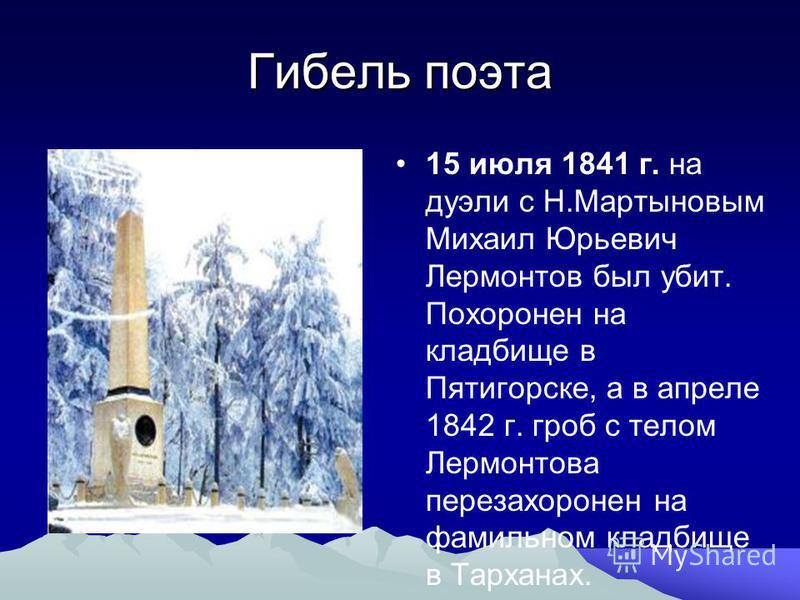 Гибель поэта 15 июля 1841 г. на дуэли с Н.Мартыновым Михаил Юрьевич Лермонтов был убит. Похоронен на кладбище в Пятигорске, а в апреле 1842 г. гроб с телом Лермонтова перезахоронен на фамильном кладбище в Тарханах.