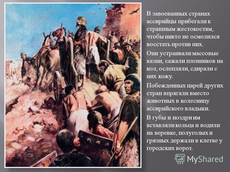В завоеванных странах ассирийцы прибегали к страшным жестокостям, чтобы никто не осмелился восстать против них. Они устраивали массовые казни, сажали пленников на кол, ослепляли, сдирали с них кожу. Побежденных царей других стран впрягали вместо живо