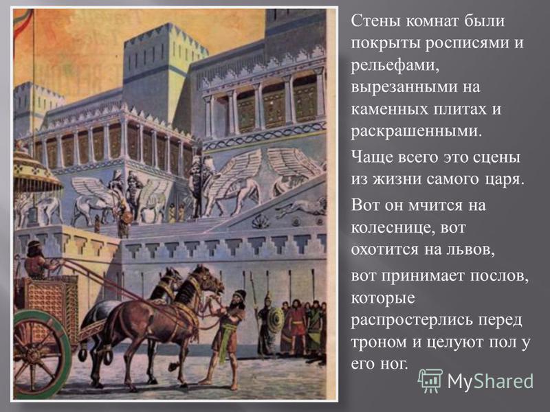 Стены комнат были покрыты росписями и рельефами, вырезанными на каменных плитах и раскрашенными. Чаще всего это сцены из жизни самого царя. Вот он мчится на колеснице, вот охотится на львов, вот принимает послов, которые распростерлись перед троном и