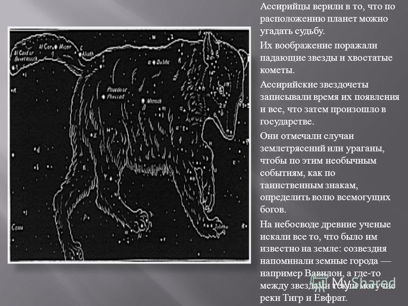 Ассирийцы верили в то, что по расположению планет можно угадать судьбу. Их воображение поражали падающие звез  ды и хвостатые кометы. Ассирийские звездочеты записывали время их появления и все, что затем произошло в государстве. Они отмечали случаи