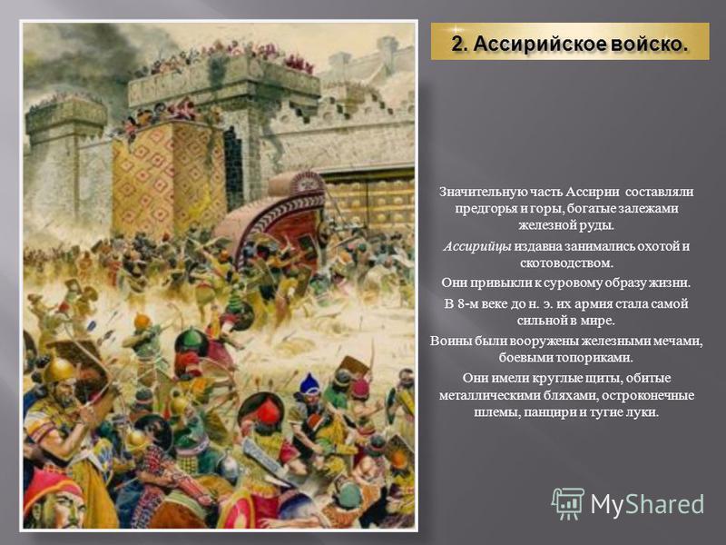 2. Ассирийское войско. Значительную часть Ассирии составляли предгорья и горы, богатые залежами железной руды. Ассирийцы издавна занимались охотой и скотоводством. Они привыкли к суровому образу жизни. В 8- м веке до н. э. их армия стала самой сильно
