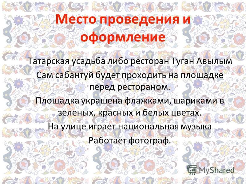 Место проведения и оформление Татарская усадьба либо ресторан Туган Авылым Сам сабантуй будет проходить на площадке перед рестораном. Площадка украшена флажками, шариками в зеленых, красных и белых цветах. На улице играет национальная музыка Работает