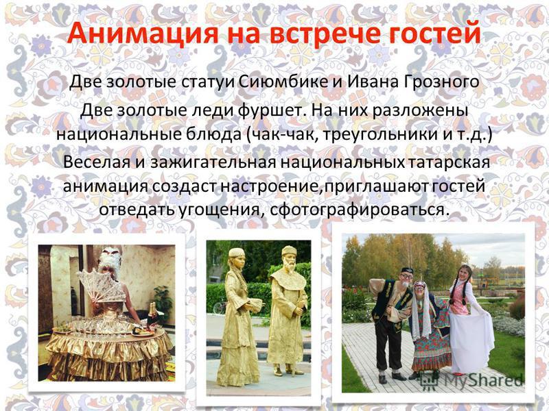Анимация на встрече гостей Две золотые статуи Сиюмбике и Ивана Грозного Две золотые леди фуршет. На них разложены национальные блюда (чак-чак, треугольники и т.д.) Веселая и зажигательная национальных татарская анимация создаст настроение,приглашают