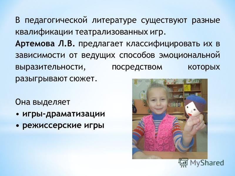 В педагогической литературе существуют разные квалификации театрализованных игр. Артемова Л.В. предлагает классифицировать их в зависимости от ведущих способов эмоциональной выразительности, посредством которых разыгрывают сюжет. Она выделяет игры-др