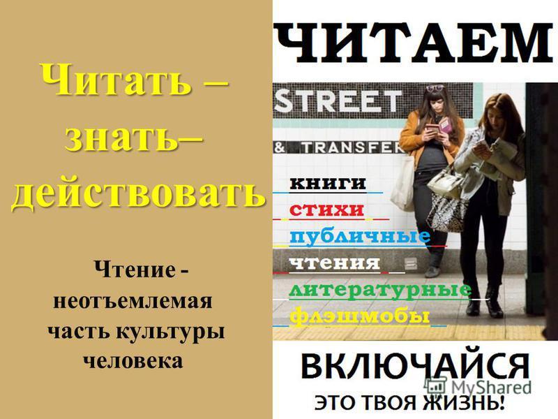 Читать – знать– действовать действовать Чтение - неотъемлемая часть культуры человека