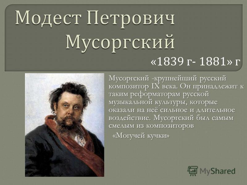 «1839 г - 1881» г Мусоргский -крупнейший русский композитор IX века. Он принадлежит к таким реформаторам русской музыкальной культуры, которые оказали на неё сильное и длительное воздействие. Мусоргский был самым смелым из композиторов «Могучей кучки