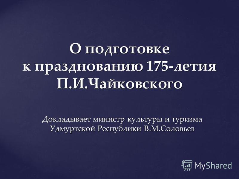 О подготовке к празднованию 175-летия П.И.Чайковского Докладывает министр культуры и туризма Удмуртской Республики В.М.Соловьев
