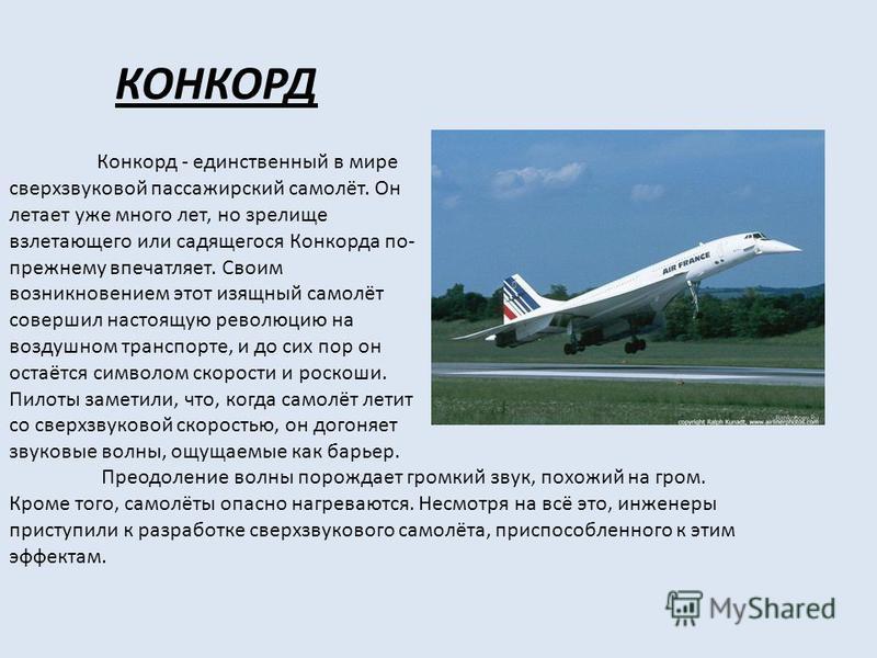 КОНКОРД Конкорд - единственный в мире сверхзвуковой пассажирский самолёт. Он летает уже много лет, но зрелище взлетающего или садящегося Конкорда по- прежнему впечатляет. Своим возникновением этот изящный самолёт совершил настоящую революцию на возду