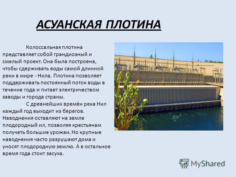 АСУАНСКАЯ ПЛОТИНА Колоссальная плотина представляет собой грандиозный и смелый проект. Она была построена, чтобы сдерживать воды самой длинной реки в мире - Нила. Плотина позволяет поддерживать постоянный поток воды в течение года и питает электричес