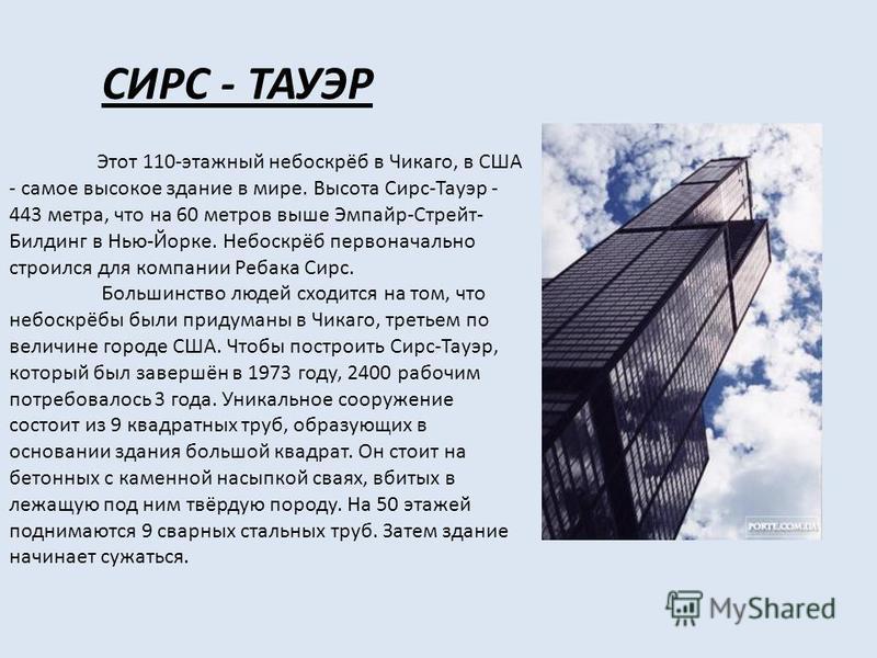 СИРС - ТАУЭР Этот 110-этажный небоскрёб в Чикаго, в США - самое высокое здание в мире. Высота Сирс-Тауэр - 443 метра, что на 60 метров выше Эмпайр-Стрейт- Билдинг в Нью-Йорке. Небоскрёб первоначально строился для компании Ребака Сирс. Большинство люд