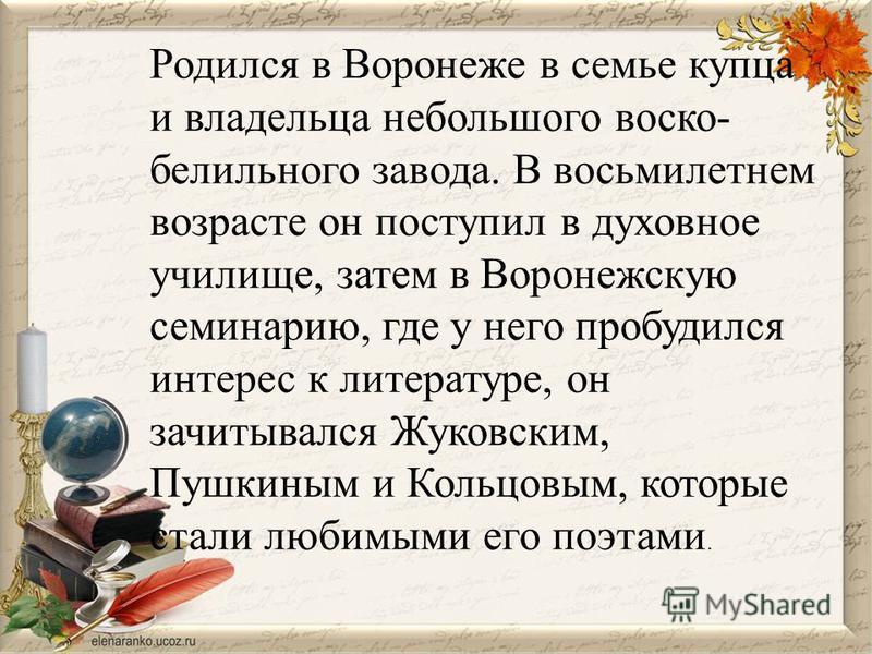 Родился в Воронеже в семье купца и владельца небольшого васко- белильного завода. В восьмилетнем возрасте он поступил в духовное училище, затем в Воронежскую семинарию, где у него пробудился интерес к литературе, он зачитывался Жуковским, Пушкиным и