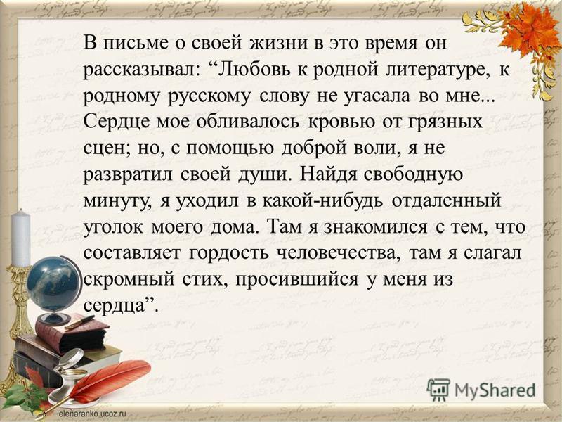 В письме о своей жизни в это время он рассказывал: Любовь к родной литературе, к родному русскому слову не угасала во мне... Сердце мое обливалось кровью от грязных сцен; но, с помощью доброй воли, я не развратил своей души. Найдя свободную минуту, я
