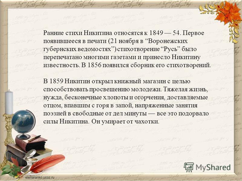 Ранние стихи Никитина относятся к 1849 54. Первое появившееся в печати (21 ноября в Воронежских губернских ведомостях) стихотворение Русь было перепечатано многими газетами и принесло Никитину известность. В 1856 появился сборник его стихотворений. В