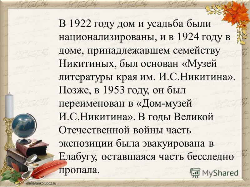 В 1922 году дом и усадьба были национализированы, и в 1924 году в доме, принадлежавшем семейству Никитиных, был основан «Музей литературы края им. И.С.Никитина». Позже, в 1953 году, он был переименован в «Дом-музей И.С.Никитина». В годы Великой Отече