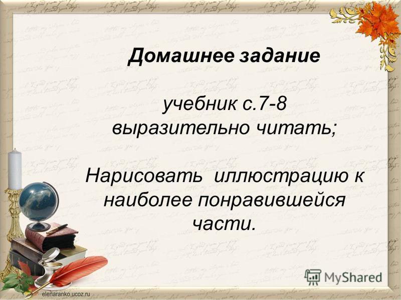 Домашнее задание учебник с.7-8 выразительно читать; Нарисовать иллюстрацию к наиболее понравившейся части.