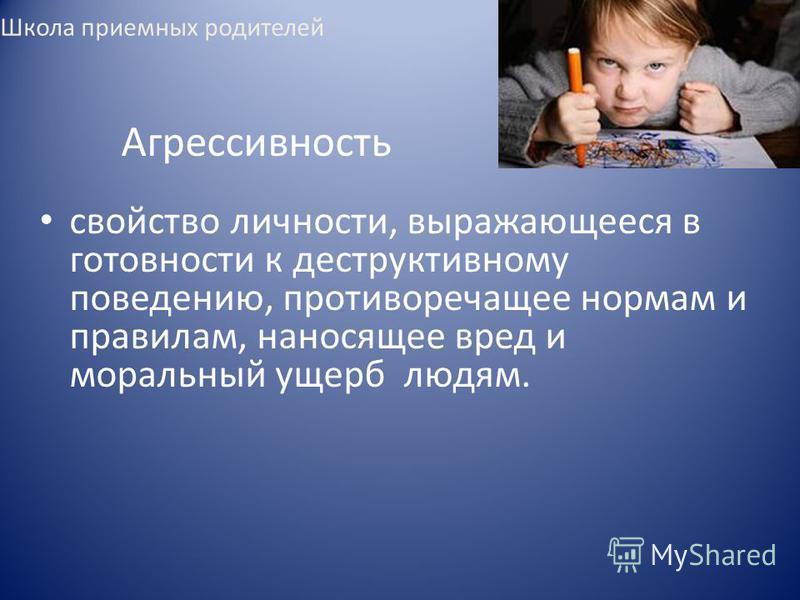 Агрессивность свойство личности, выражающееся в готовности к деструктивному поведению, противоречащее нормам и правилам, наносящее вред и моральный ущерб людям. Школа приемных родителей