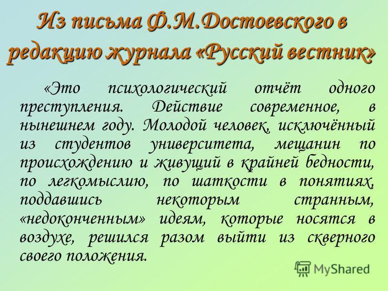 Из письма Ф.М.Достоевского в редакцию журнала «Русский вестник» «Это психологический отчёт одного преступления. Действие современное, в нынешнем году. Молодой человек, исключённый из студентов университета, мещанин по происхождению и живущий в крайне