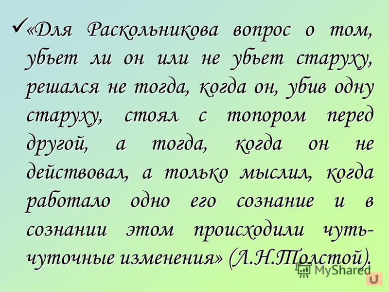 «Для Раскольникова вопрос о том, убьет ли он или не убьет старуху, решался не тогда, когда он, убив одну старуху, стоял с топором перед другой, а тогда, когда он не действовал, а только мыслил, когда работало одно его сознание и в сознании этом проис
