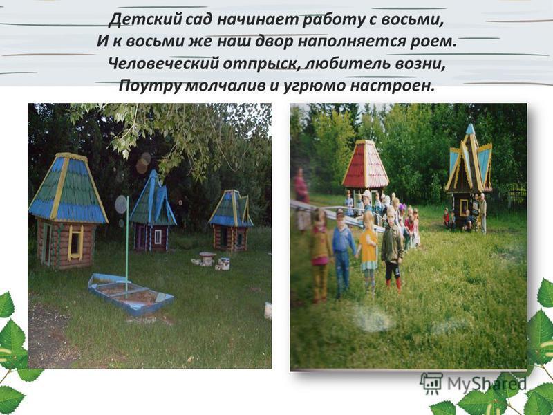 Детский сад начинает работу с восьми, И к восьми же наш двор наполняется роем. Человеческий отпрыск, любитель возни, Поутру молчалив и угрюмо настроен.