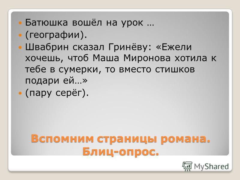 Батюшка вошёл на урок … (географии). Швабрин сказал Гринёву: «Ежели хочешь, чтоб Маша Миронова хотела к тебе в сумерки, то вместо стишков подари ей…» (пару серёг).
