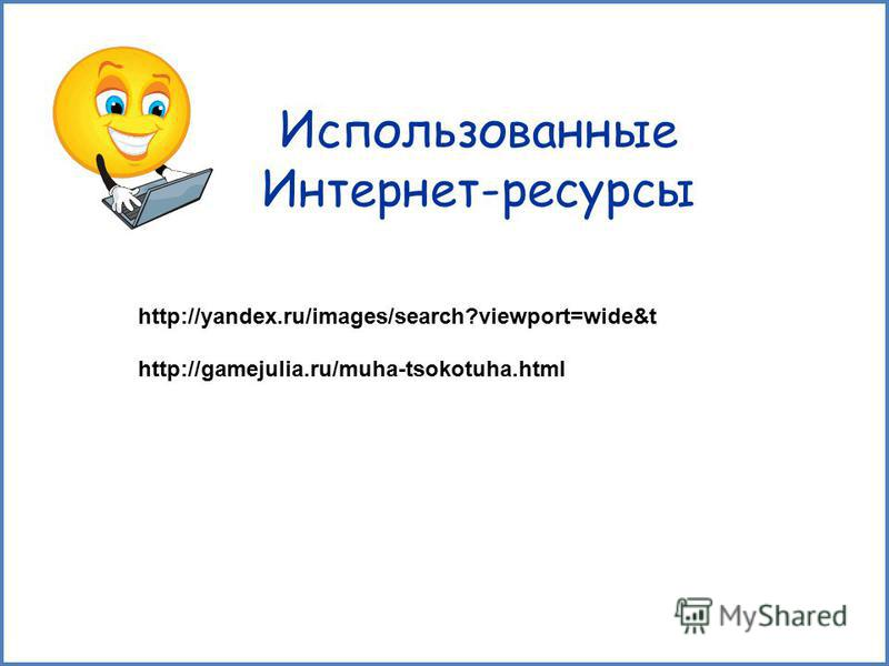 Использованные Интернет-ресурсы http://yandex.ru/images/search?viewport=wide&t http://gamejulia.ru/muha-tsokotuha.html