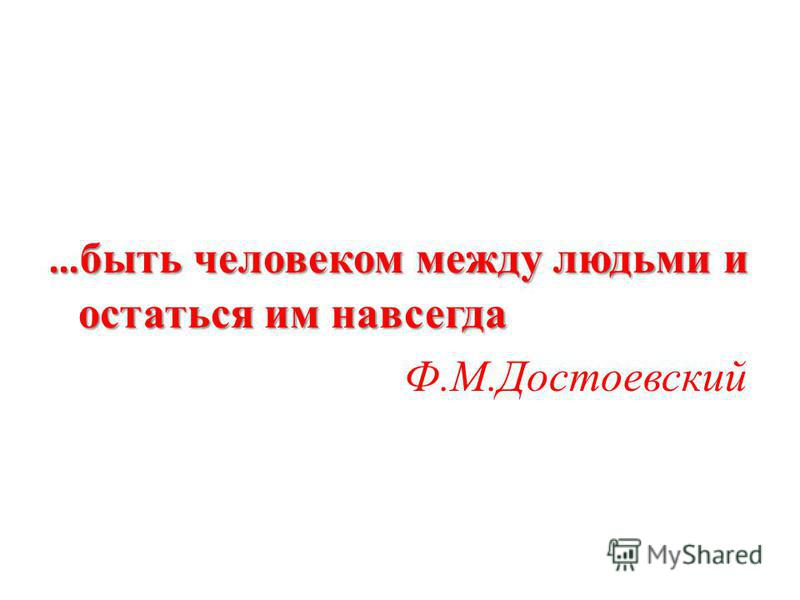 … быть человеком между людьми и остаться им навсегда Ф.М.Достоевский