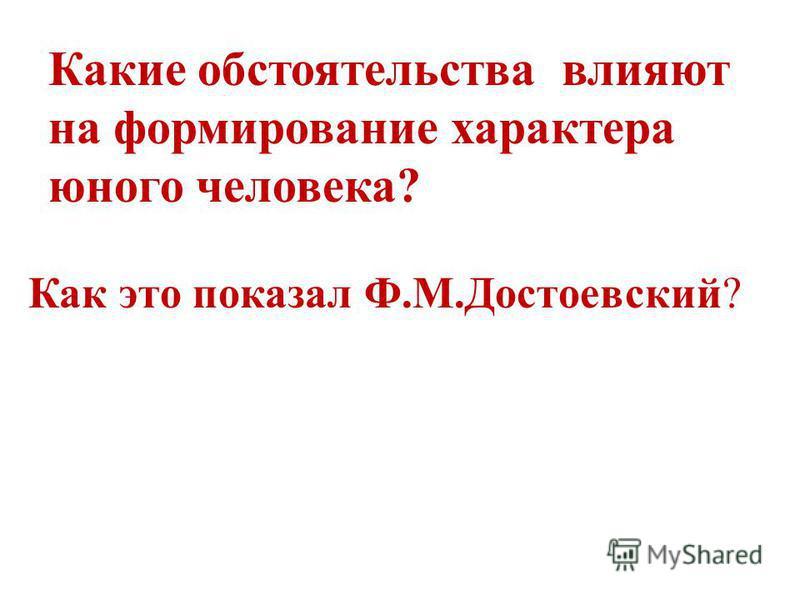Какие обстоятельства влияют на формирование характера юного человека? Как это показал Ф.М.Достоевский?