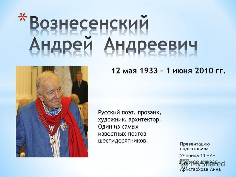 Презентацию подготовила Ученица 11 «А» ГБОУ СОШ 930 Аристархова Анна 12 мая 1933 – 1 июня 2010 гг. Русский поэт, прозаик, художник, архитектор. Один из самых известных поэтов- шестидесятников.