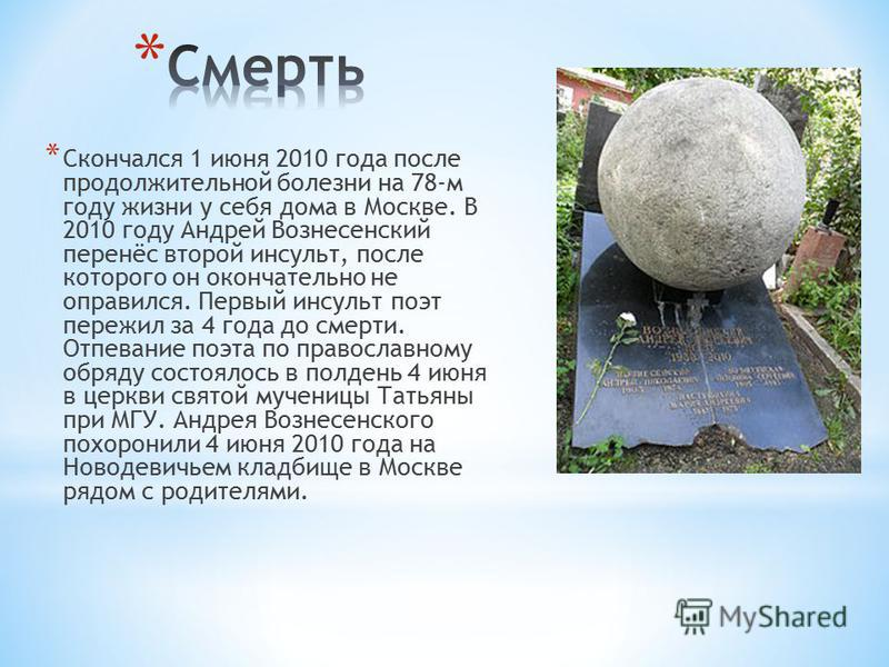 * Скончался 1 июня 2010 года после продолжительной болезни на 78-м году жизни у себя дома в Москве. В 2010 году Андрей Вознесенский перенёс второй инсульт, после которого он окончательно не оправился. Первый инсульт поэт пережил за 4 года до смерти.