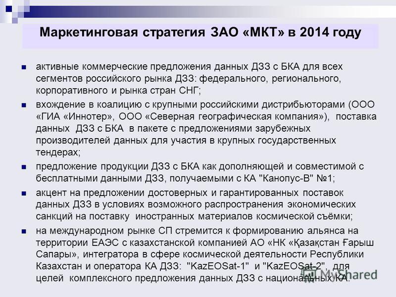 Маркетинговая стратегия ЗАО «МКТ» в 2014 году активные коммерческие предложения данных ДЗЗ с БКА для всех сегментов российского рынка ДЗЗ: федерального, регионального, корпоративного и рынка стран СНГ; вхождение в коалицию с крупными российскими дист