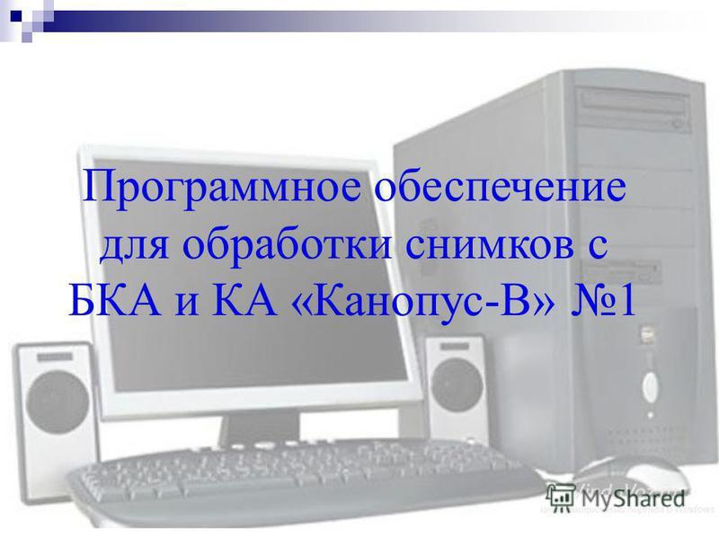 Программное обеспечение для обработки снимков с БКА и КА «Канопус-В» 1