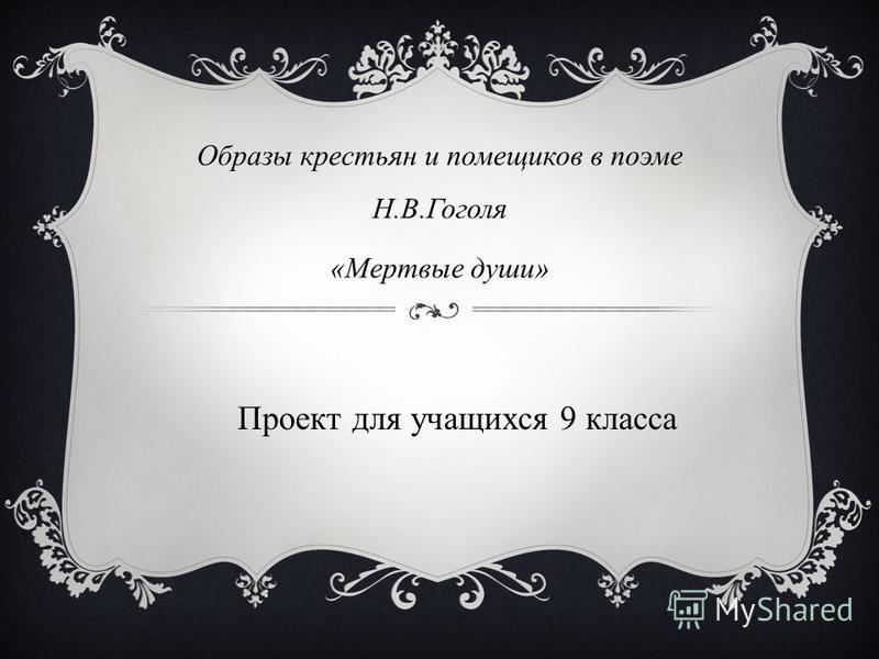 Образы крестьян и помещиков в поэме Н.В.Гоголя «Мертвые души» Проект для учащихся 9 класса