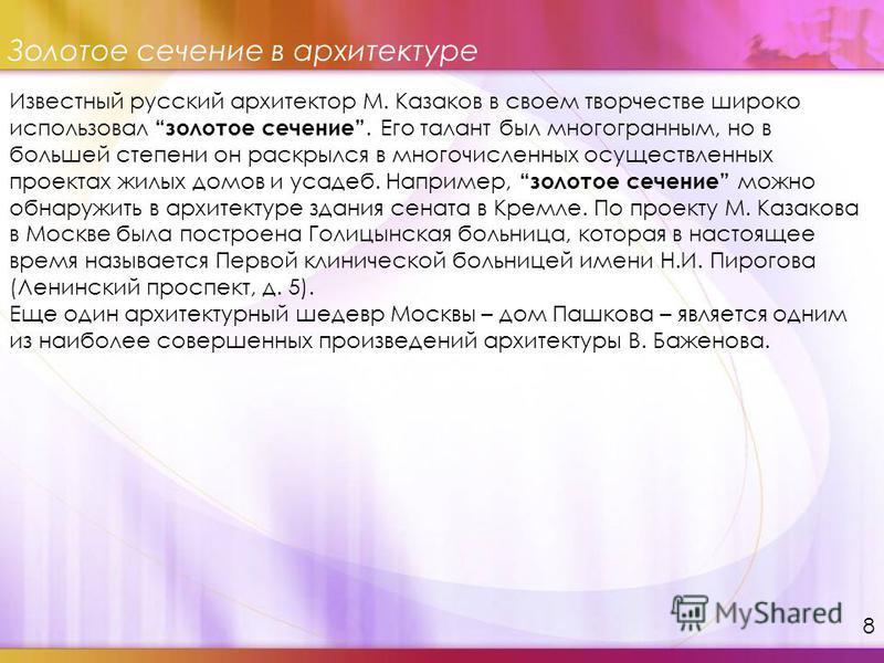 Известный русский архитектор М. Казаков в своем творчестве широко использовал золотое сечение. Его талант был многогранным, но в большей степени он раскрылся в многочисленных осуществленных проектах жилых домов и усадеб. Например, золотое сечение мож