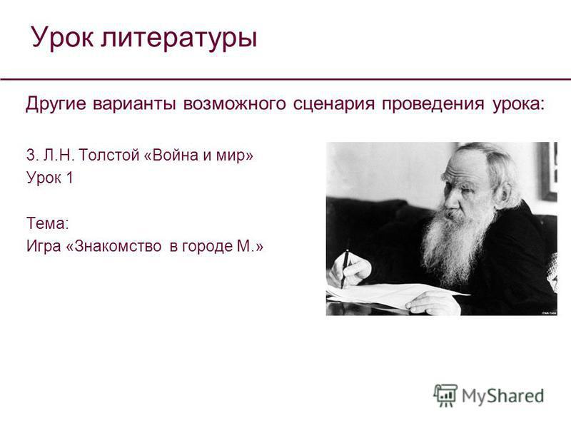 Урок литературы Другие варианты возможного сценария проведения урока: 3. Л.Н. Толстой «Война и мир» Урок 1 Тема: Игра «Знакомство в городе М.»