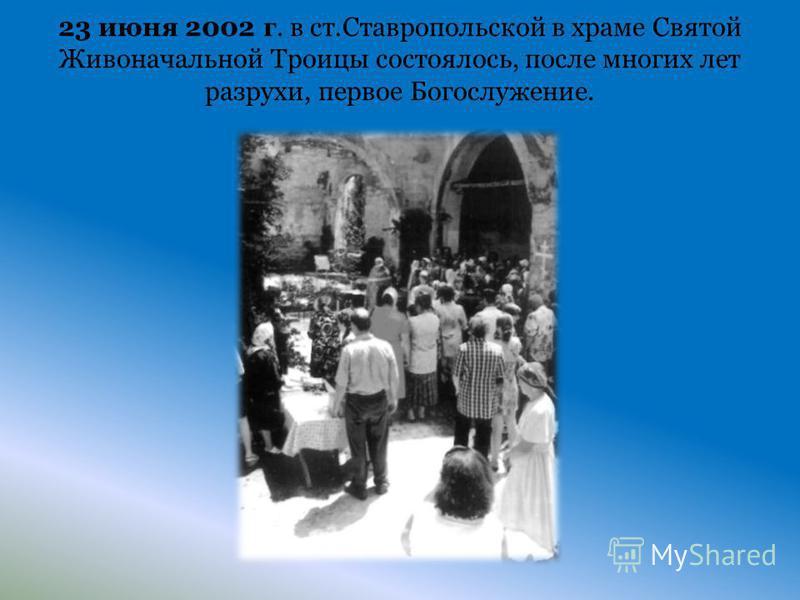 23 июня 2002 г. в ст.Ставропольской в храме Святой Живоначальной Троицы состоялось, после многих лет разрухи, первое Богослужение.
