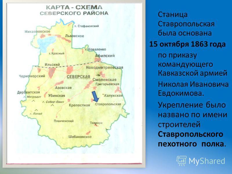 Станица Ставропольская была основана 15 октября 1863 года по приказу командующего Кавказской армией Николая Ивановича Евдокимова. Укрепление было названо по имени строителей Ставропольского пехотного полка.