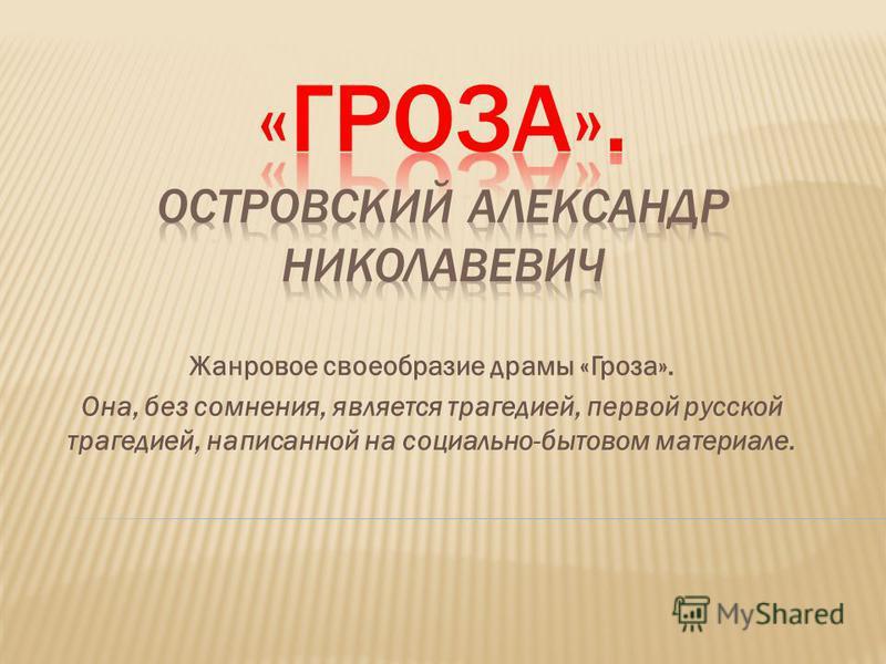 Жанровое своеобразие драмы «Гроза». Она, без сомнения, является трагедией, первой русской трагедией, написанной на социально-бытовом материале.