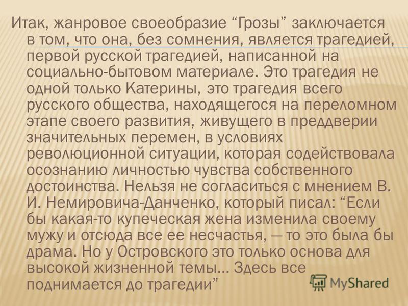 Итак, жанровое своеобразие Грозы заключается в том, что она, без сомнения, является трагедией, первой русской трагедией, написанной на социально-бытовом материале. Это трагедия не одной только Катерины, это трагедия всего русского общества, находящег