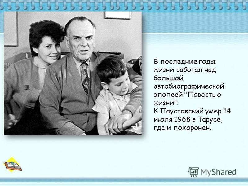 В последние годы жизни работал над большой автобиографической эпопеей Повесть о жизни. К.Паустовский умер 14 июля 1968 в Тарусе, где и похоронен.