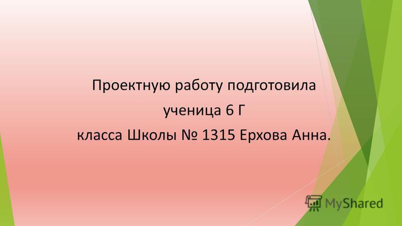 Проектную работу подготовила ученица 6 Г класса Школы 1315 Ерхова Анна.