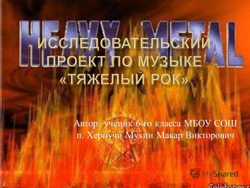 Автор : ученик 6- го класса МБОУ СОШ п. Херпучи Мухин Макар Викторович