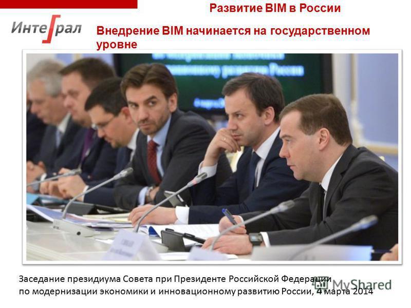 Заседание президиума Совета при Президенте Российской Федерации по модернизации экономики и инновационному развитию России, 4 марта 2014 Внедрение BIM начинается на государственном уровне Развитие BIM в России
