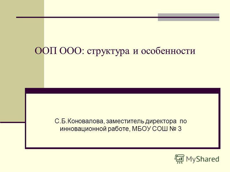 ООП ООО: структура и особенности С.Б.Коновалова, заместитель директора по инновационной работе, МБОУ СОШ 3