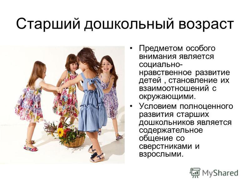 Старший дошкольный возраст Предметом особого внимания является социально- нравственное развитие детей, становление их взаимоотношений с окружающими. Условием полноценного развития старших дошкольников является содержательное общение со сверстниками и