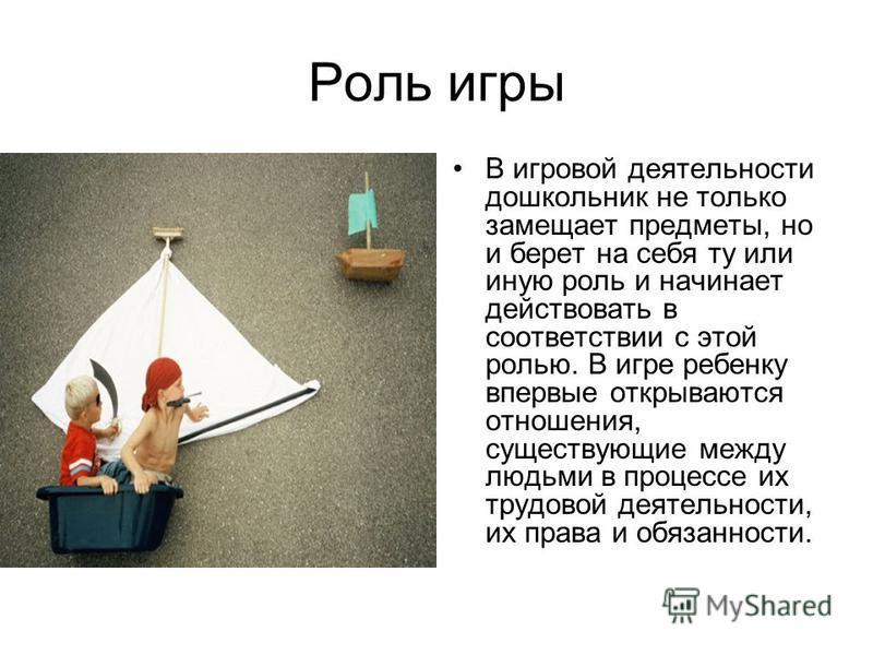 Роль игры В игровой деятельности дошкольник не только замещает предметы, но и берет на себя ту или иную роль и начинает действовать в соответствии с этой ролью. В игре ребенку впервые открываются отношения, существующие между людьми в процессе их тру