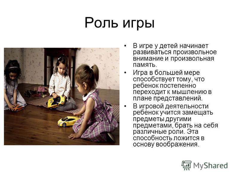 Роль игры В игре у детей начинает развиваться произвольное внимание и произвольная память. Игра в большей мере способствует тому, что ребенок постепенно переходит к мышлению в плане представлений. В игровой деятельности ребенок учится замещать предме