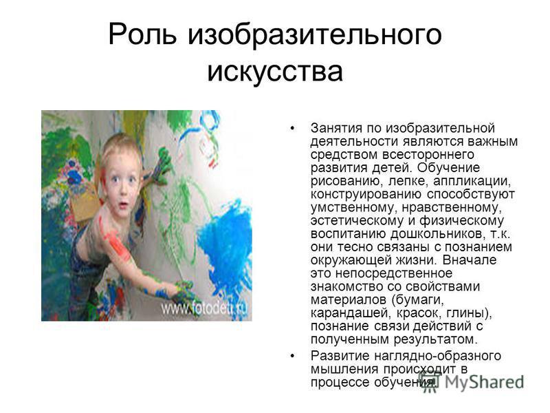 Роль изобразительного искусства Занятия по изобразительной деятельности являются важным средством всестороннего развития детей. Обучение рисованию, лепке, аппликации, конструированию способствуют умственному, нравственному, эстетическому и физическом