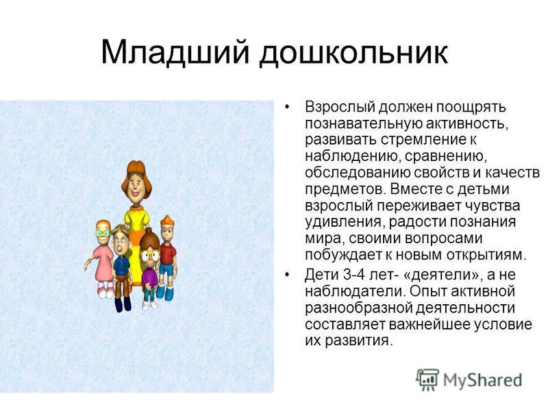Младший дошкольник Взрослый должен поощрять познавательную активность, развивать стремление к наблюдению, сравнению, обследованию свойств и качеств предметов. Вместе с детьми взрослый переживает чувства удивления, радости познания мира, своими вопрос