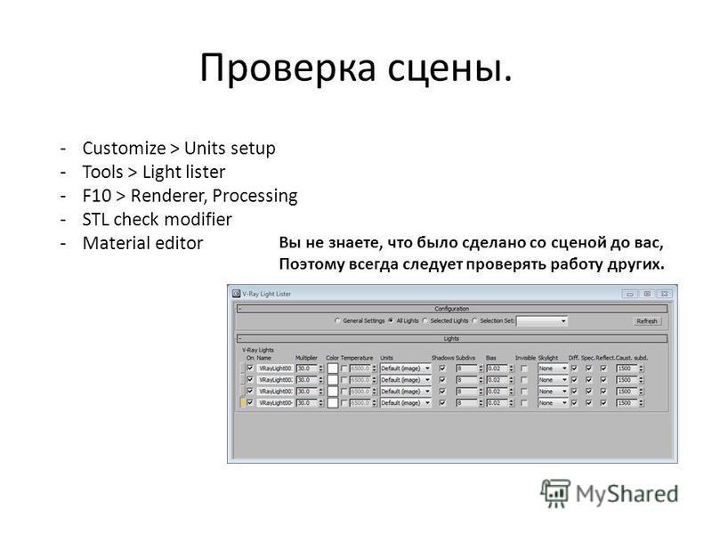 Проверка сцены. -Customize > Units setup -Tools > Light lister -F10 > Renderer, Processing -STL check modifier -Material editor Вы не знаете, что было сделано со сценой до вас, Поэтому всегда следует проверять работу других.
